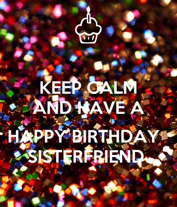 KEEP CALM AND HAVE A  HAPPY BIRTHDAY   SISTERFRIEND