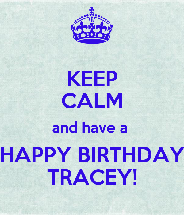 KEEP CALM and have a  HAPPY BIRTHDAY TRACEY!