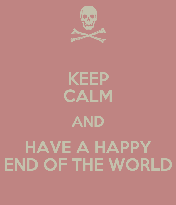 KEEP CALM AND HAVE A HAPPY END OF THE WORLD