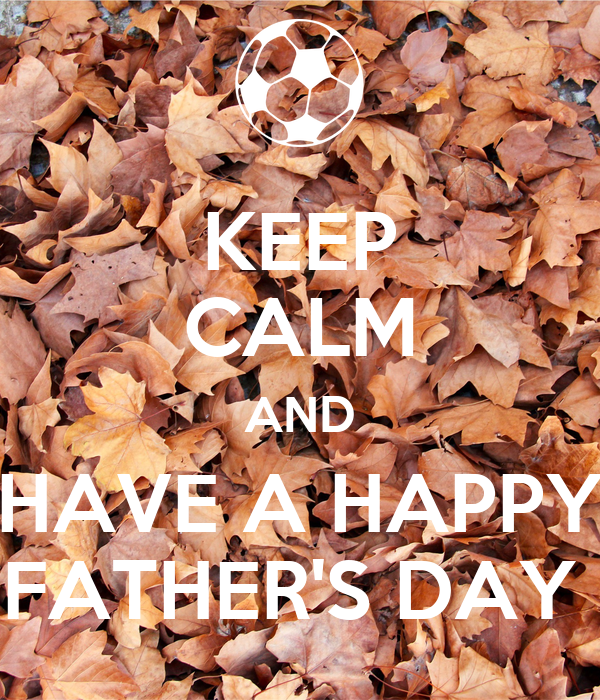 KEEP CALM AND HAVE A HAPPY FATHER'S DAY