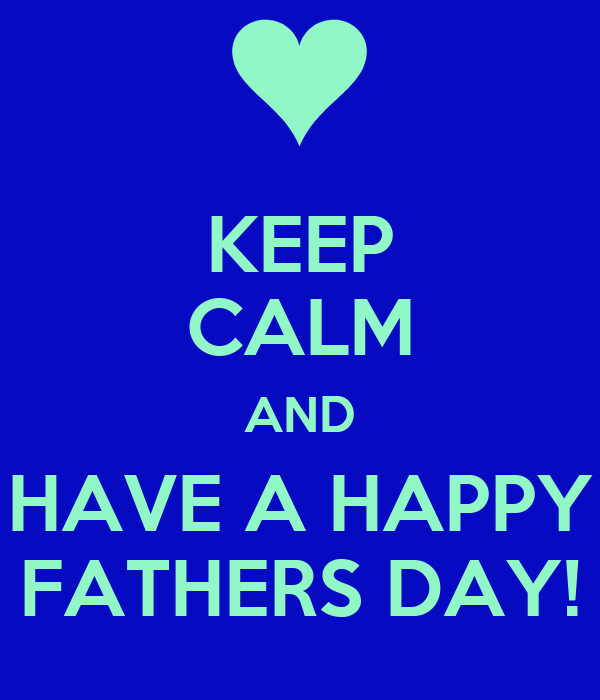KEEP CALM AND HAVE A HAPPY FATHERS DAY!
