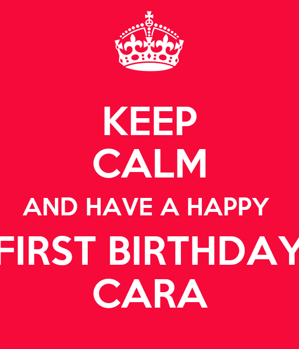 KEEP CALM AND HAVE A HAPPY  FIRST BIRTHDAY CARA