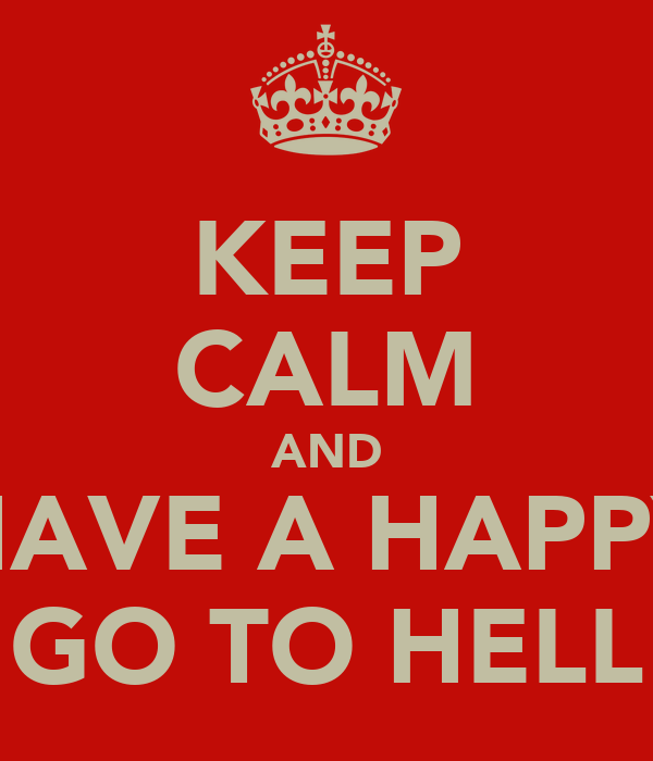 KEEP CALM AND HAVE A HAPPY GO TO HELL
