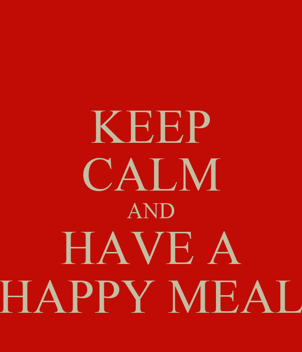 KEEP CALM AND HAVE A HAPPY MEAL