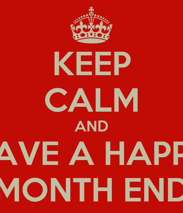 KEEP CALM AND HAVE A HAPPY MONTH END