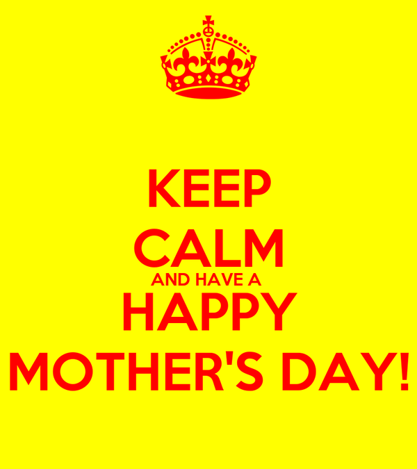 KEEP CALM AND HAVE A  HAPPY MOTHER'S DAY!