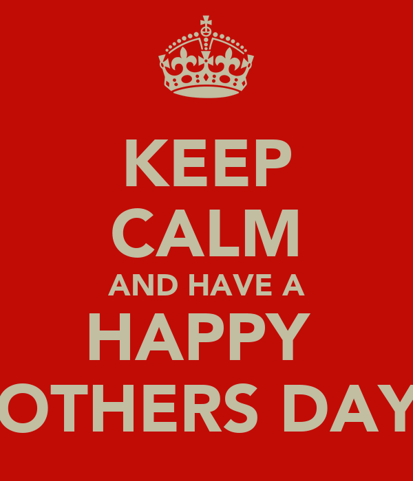 KEEP CALM AND HAVE A HAPPY  MOTHERS DAY!!