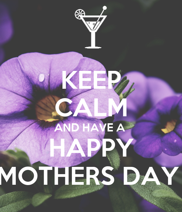 KEEP CALM AND HAVE A  HAPPY MOTHERS DAY