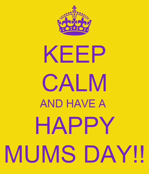 KEEP CALM AND HAVE A  HAPPY MUMS DAY!!