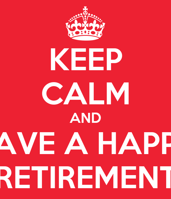 KEEP CALM AND HAVE A HAPPY RETIREMENT