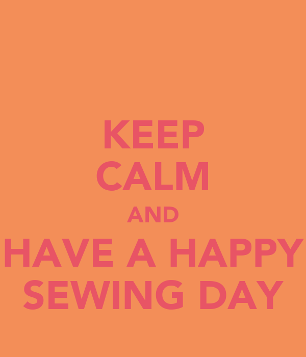 KEEP CALM AND HAVE A HAPPY SEWING DAY