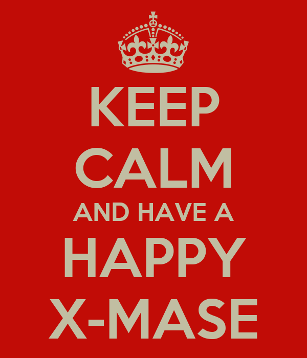 KEEP CALM AND HAVE A HAPPY X-MASE