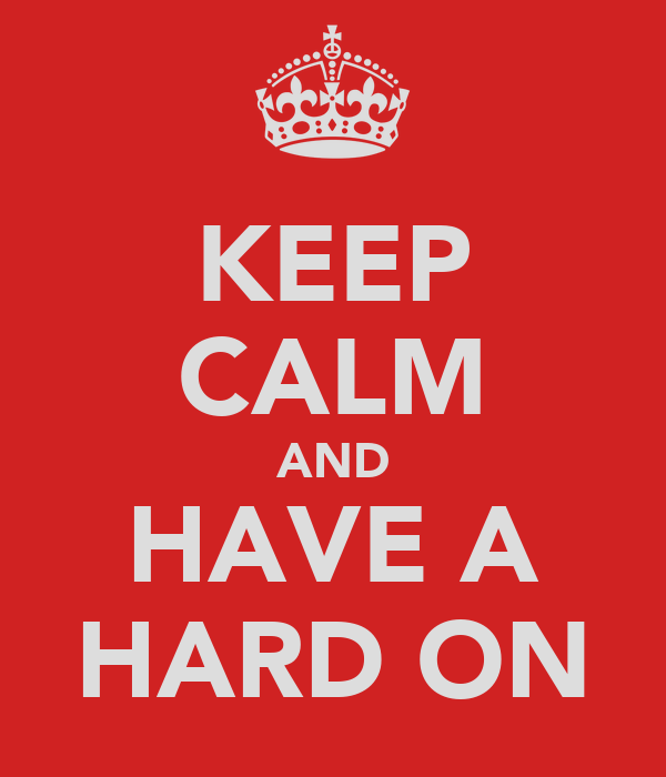 KEEP CALM AND HAVE A HARD ON