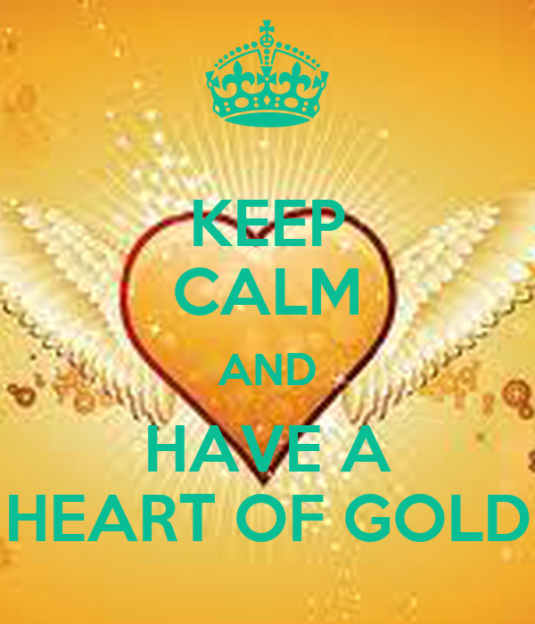KEEP CALM AND HAVE A HEART OF GOLD