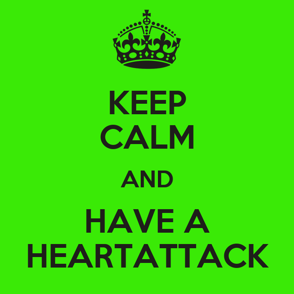 KEEP CALM AND HAVE A HEARTATTACK