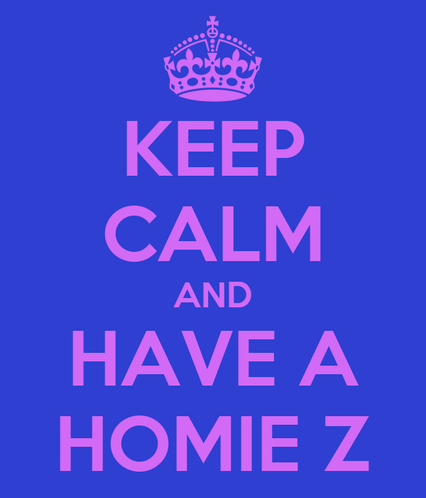 KEEP CALM AND HAVE A HOMIE Z