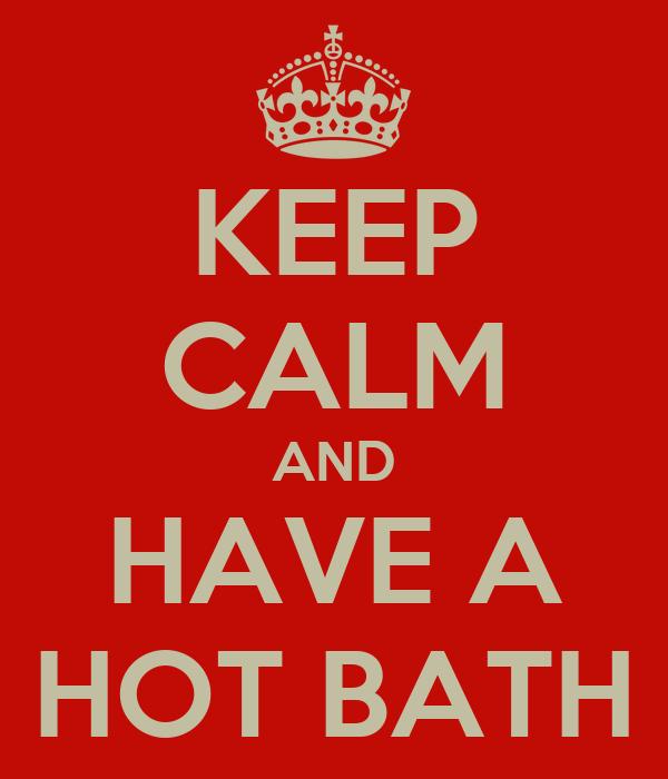 KEEP CALM AND HAVE A HOT BATH