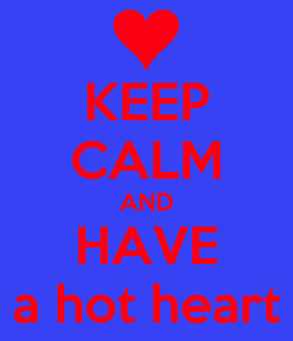 KEEP CALM AND HAVE a hot heart