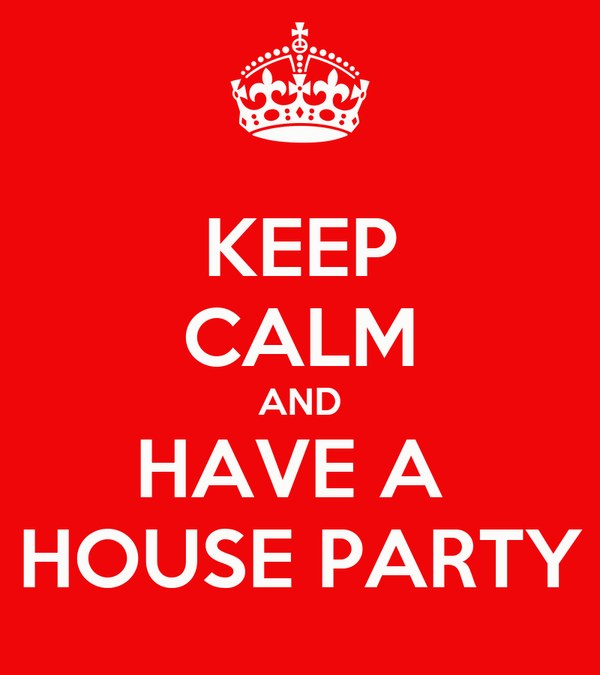 KEEP CALM AND HAVE A  HOUSE PARTY