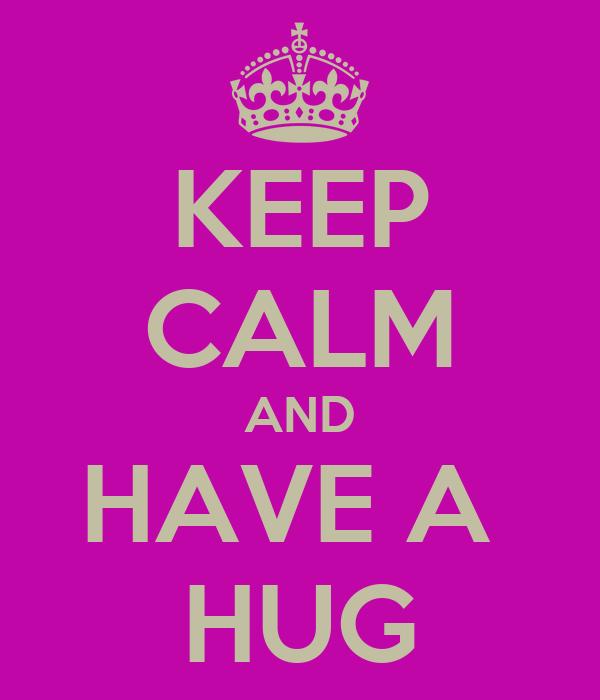 KEEP CALM AND HAVE A  HUG