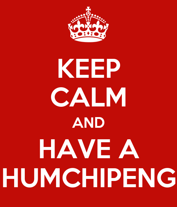 KEEP CALM AND HAVE A HUMCHIPENG