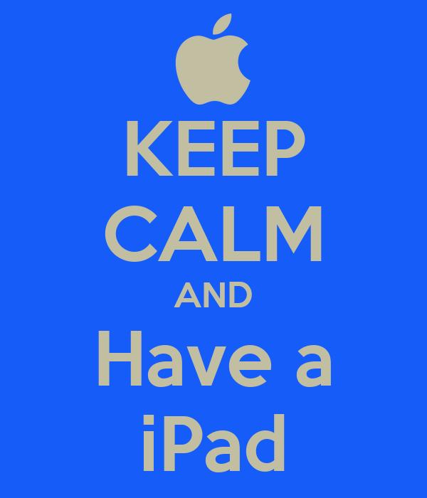 KEEP CALM AND Have a iPad