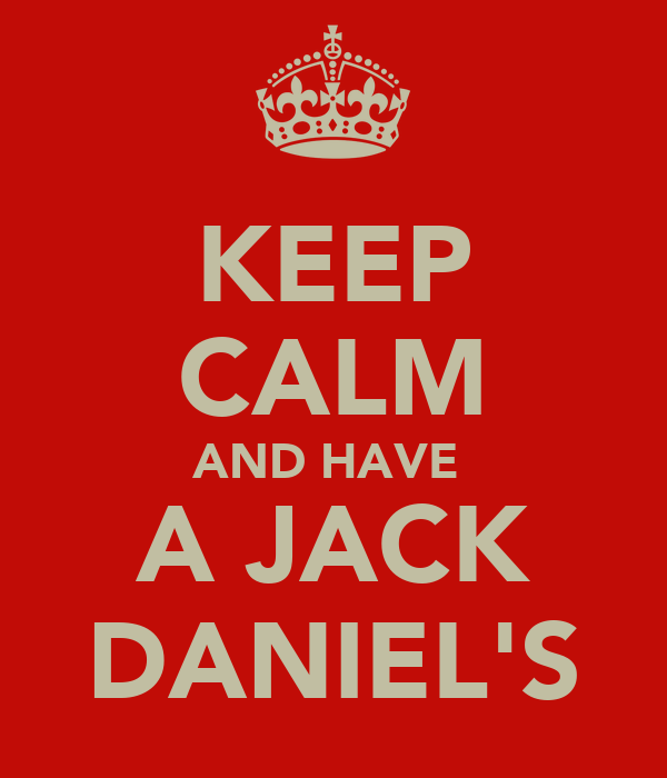 KEEP CALM AND HAVE  A JACK DANIEL'S