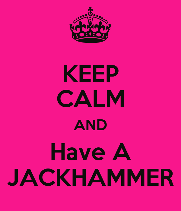 KEEP CALM AND Have A JACKHAMMER