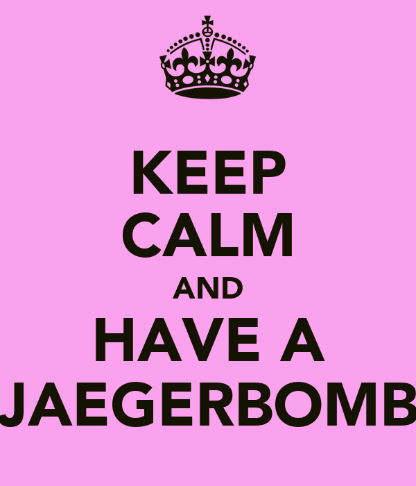 KEEP CALM AND HAVE A JAEGERBOMB