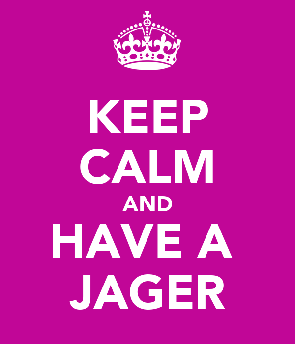 KEEP CALM AND HAVE A  JAGER