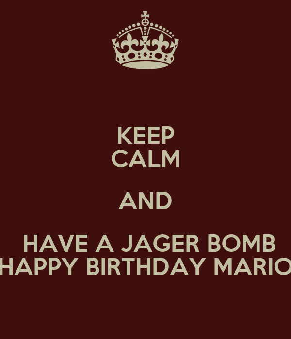 KEEP CALM AND  HAVE A JAGER BOMB HAPPY BIRTHDAY MARIO
