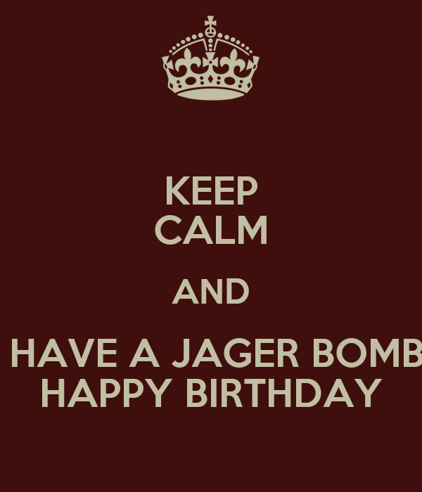 KEEP CALM AND  HAVE A JAGER BOMB HAPPY BIRTHDAY