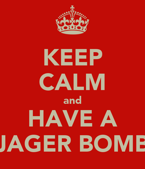 KEEP CALM and HAVE A JAGER BOMB