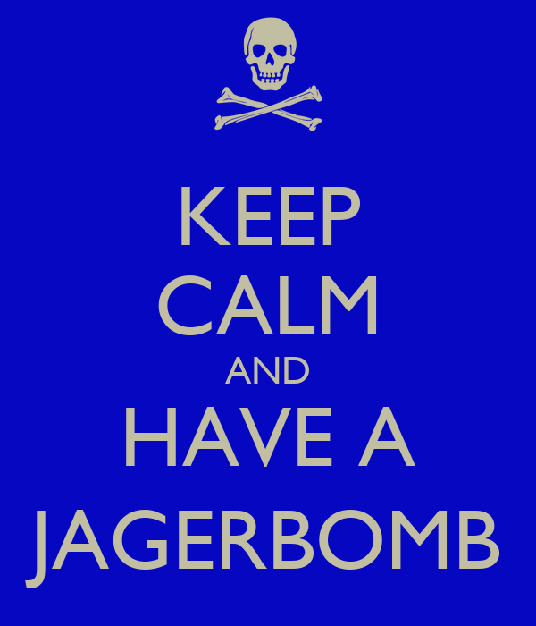 KEEP CALM AND HAVE A JAGERBOMB
