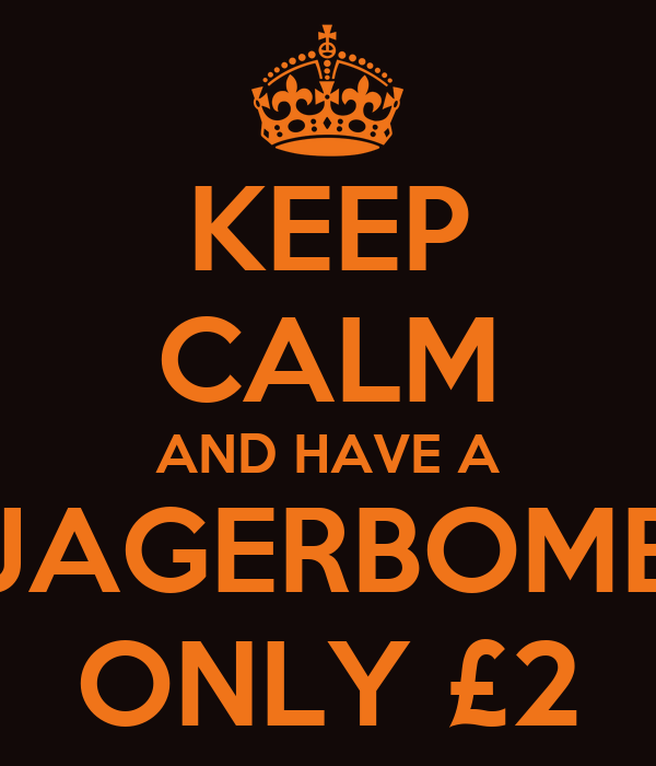 KEEP CALM AND HAVE A JAGERBOMB ONLY £2