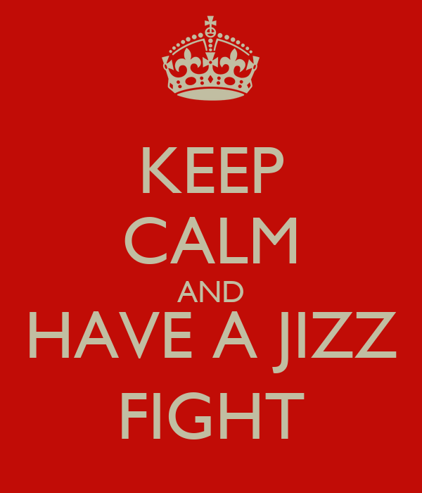 KEEP CALM AND HAVE A JIZZ FIGHT
