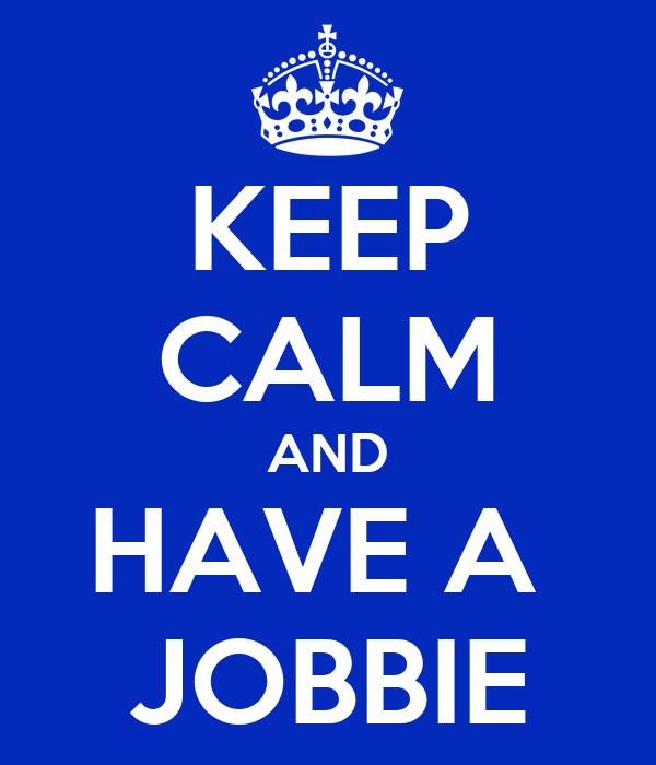 KEEP CALM AND HAVE A  JOBBIE