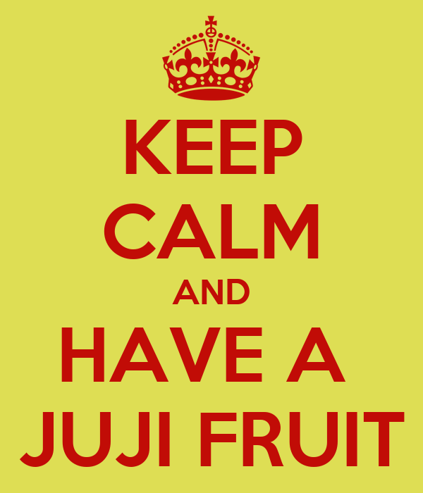 KEEP CALM AND HAVE A  JUJI FRUIT