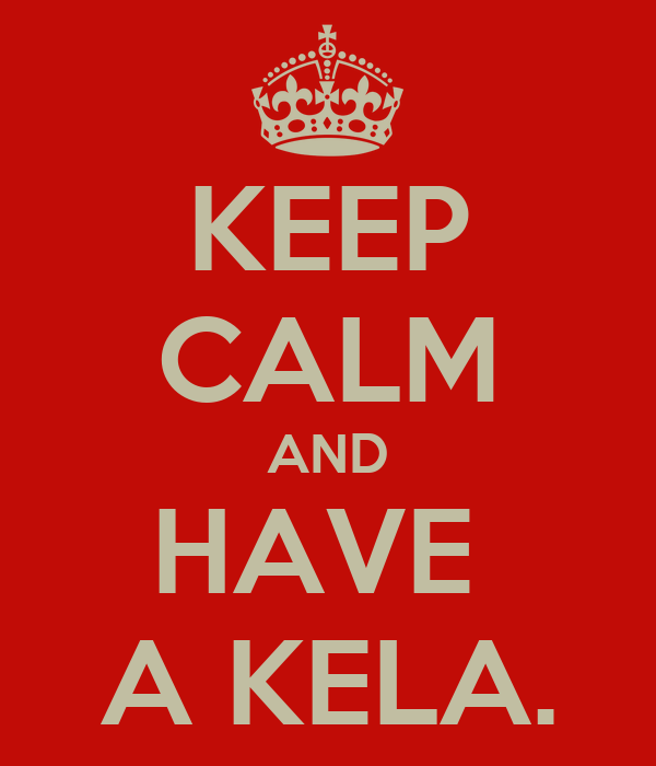 KEEP CALM AND HAVE  A KELA.