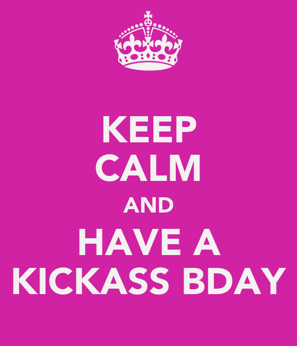 KEEP CALM AND HAVE A KICKASS BDAY