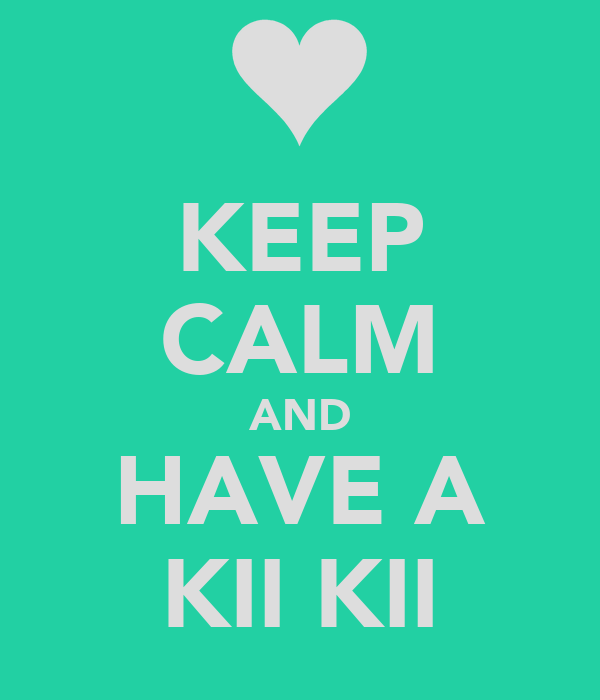 KEEP CALM AND HAVE A KII KII