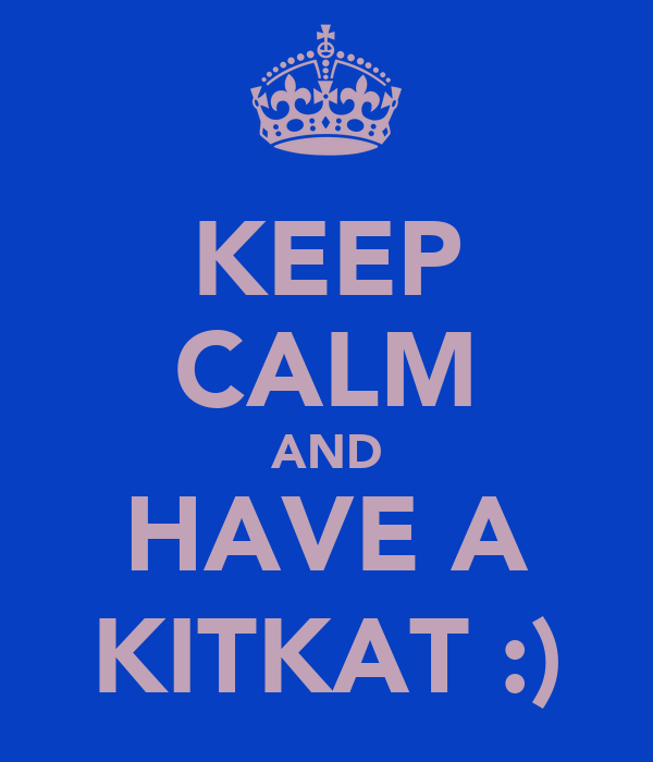 KEEP CALM AND HAVE A KITKAT :)