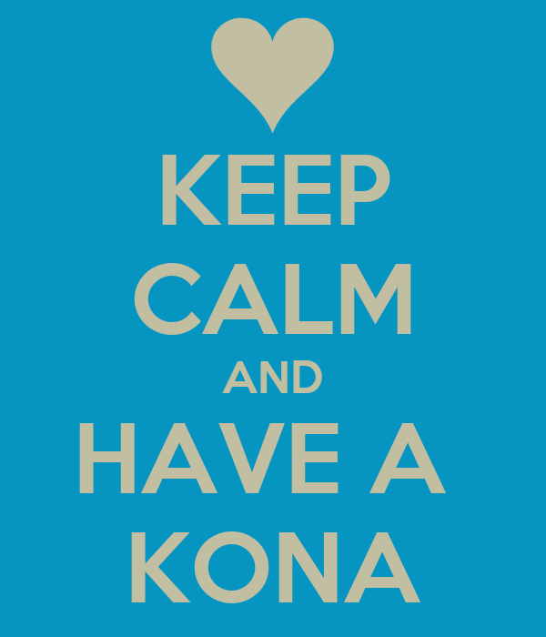 KEEP CALM AND HAVE A  KONA