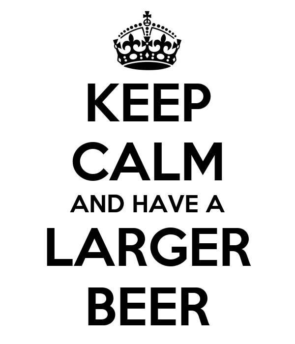 KEEP CALM AND HAVE A LARGER BEER