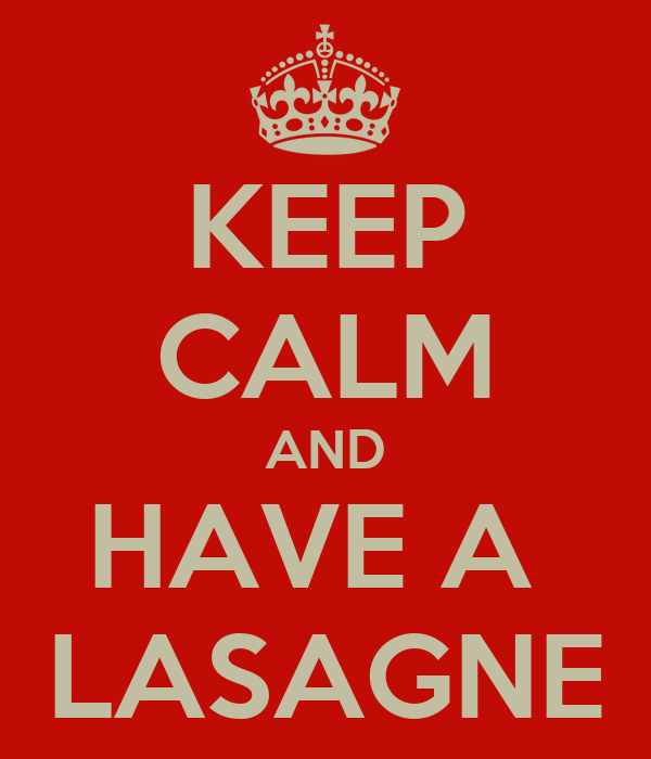 KEEP CALM AND HAVE A  LASAGNE