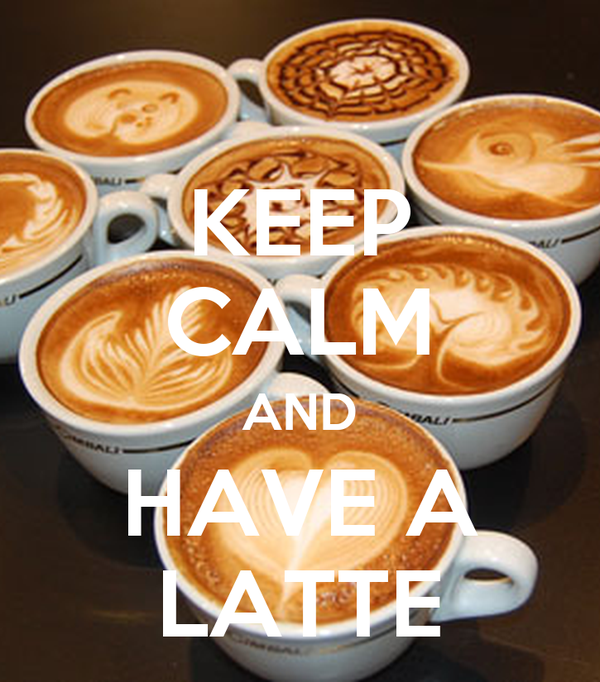 KEEP CALM AND HAVE A LATTE