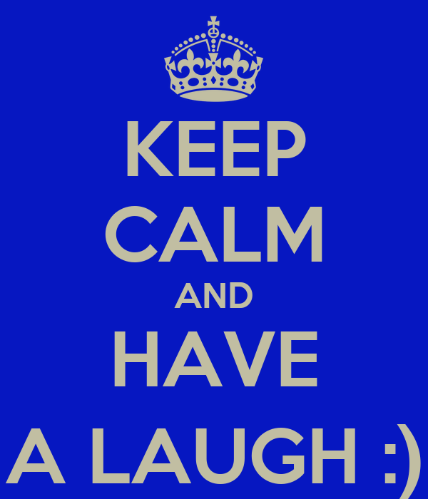 KEEP CALM AND HAVE A LAUGH :)