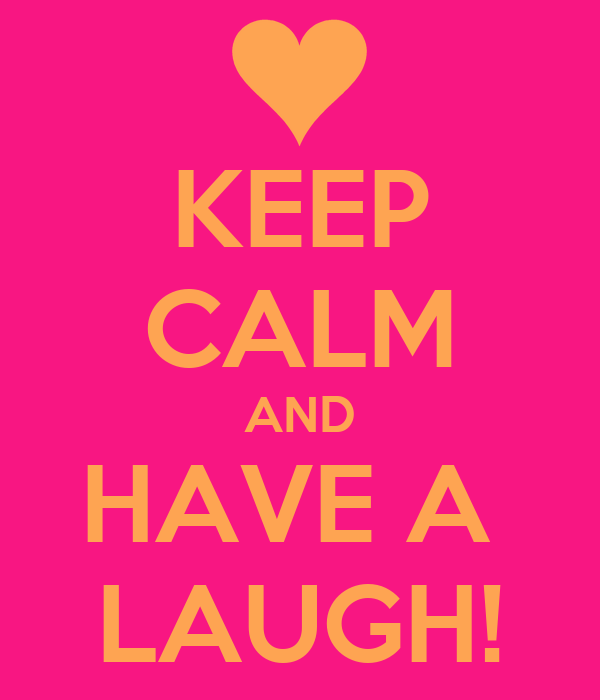 KEEP CALM AND HAVE A  LAUGH!