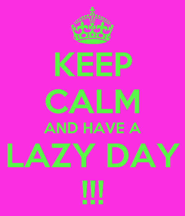 KEEP CALM AND HAVE A LAZY DAY !!!