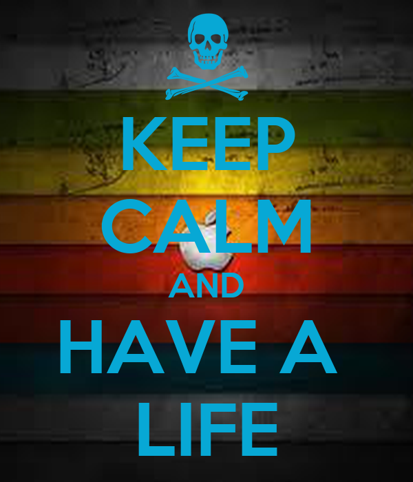 KEEP CALM AND HAVE A  LIFE